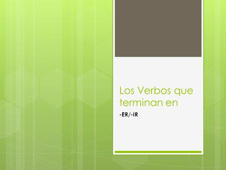 Los Verbos que terminan en -ER/-IR. -Er verbs To change a verb to fit the subject of a sentence you must first drop the –er from the infinitive and add.