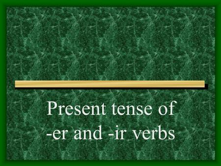 Present tense of -er and -ir verbs -AR Verbs You know the pattern of present-tense -ar verbs: These are the endings: o, as, a, amos, áis, an For example.