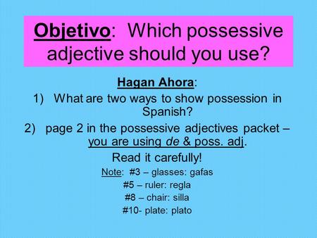 Objetivo: Which possessive adjective should you use? Hagan Ahora: 1)What are two ways to show possession in Spanish? 2)page 2 in the possessive adjectives.