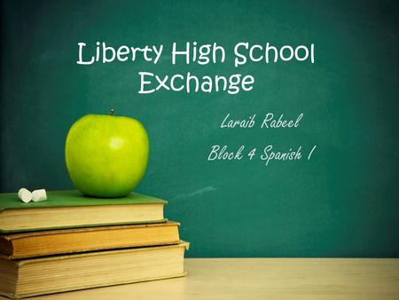 Liberty High School Exchange Laraib Rabeel Block 4 Spanish I.