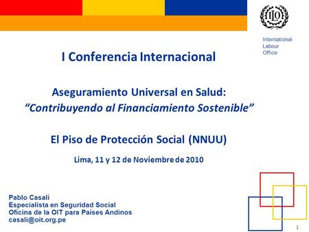"1 International Labour Office I Conferencia Internacional Aseguramiento Universal en Salud: ""Contribuyendo al Financiamiento Sostenible"" El Piso de Protección."