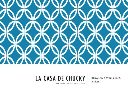 LA CASA DE CHUCKY POR ASHLEY, MARLON, LUCAS Y ISAAC 8346 NW 10 th St. Apt. 9, 33126.