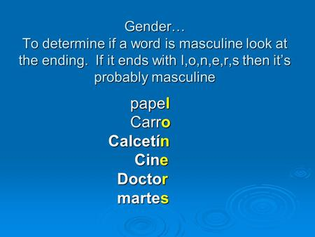 Gender… To determine if a word is masculine look at the ending. If it ends with l,o,n,e,r,s then it's probably masculine papel papel Carro Carro Calcetín.