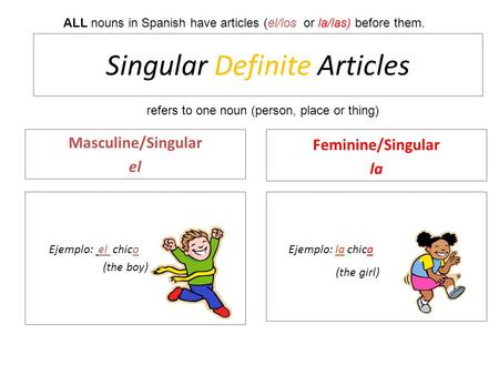 Singular Definite Articles Masculine/Singular el Ejemplo: el chico (the boy) Feminine/Singular la Ejemplo: la chica (the girl) ALL nouns in Spanish have.