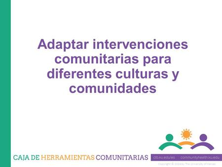 Copyright © 2014 by The University of Kansas Adaptar intervenciones comunitarias para diferentes culturas y comunidades.
