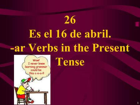 1 26 Es el 16 de abril. -ar Verbs in the Present Tense.