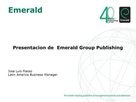 Emerald Presentacion de Emerald Group Publishing Jose Luis Masso Latin America Business Manager.