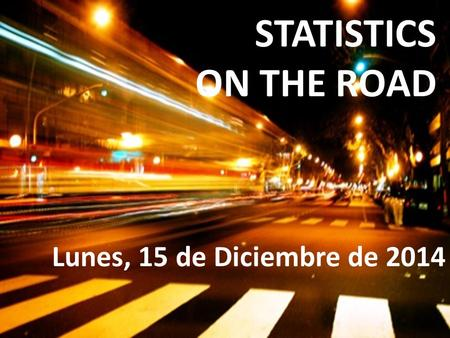 STATISTICS ON THE ROAD Lunes, 15 de Diciembre de 2014.