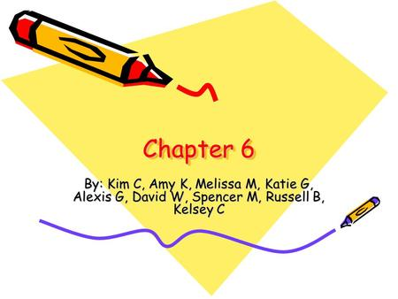 Chapter 6 By: Kim C, Amy K, Melissa M, Katie G, Alexis G, David W, Spencer M, Russell B, Kelsey C.
