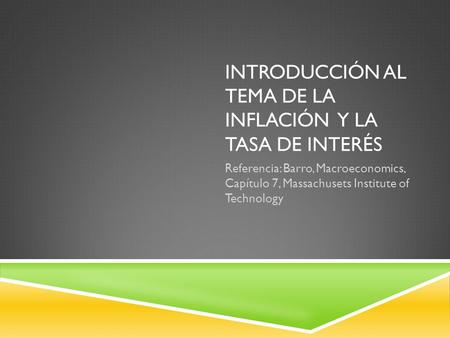 INTRODUCCIÓN AL TEMA DE LA INFLACIÓN Y LA TASA DE INTERÉS Referencia: Barro, Macroeconomics, Capítulo 7, Massachusets Institute of Technology.