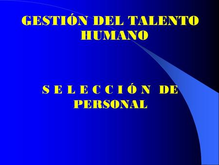 GESTIÓN DEL TALENTO HUMANO S E L E C C I Ó N DE PERSONAL.