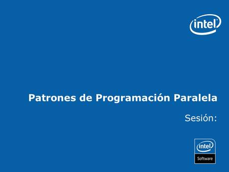 Patrones de Programación Paralela Sesión:. Copyright © 2006, Intel Corporation. All rights reserved. Intel and the Intel logo are trademarks or registered.