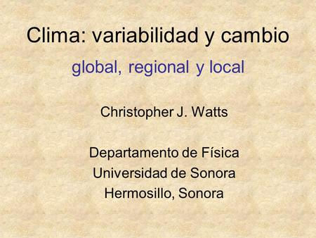 Clima: variabilidad y cambio global, regional y local Christopher J. Watts Departamento de Física Universidad de Sonora Hermosillo, Sonora.