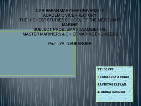 CARIBBEAN MARITIME UNIVERSITY ACADEMIC VICERRECTORY THE HIGHEST STUDIES SCHOOL OF THE MERCHANT MARINE SUBJECT: PROBLEMATICA AMBIENTAL MASTER MARINERS &