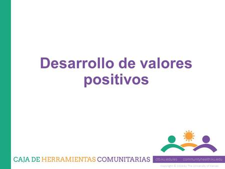 Copyright © 2014 by The University of Kansas Desarrollo de valores positivos.