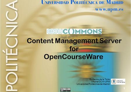 1 Content Management Server for OpenCourseWare Guillermo de la Torre Oficina OCW-UPM Universidad Politécnica de Madrid.