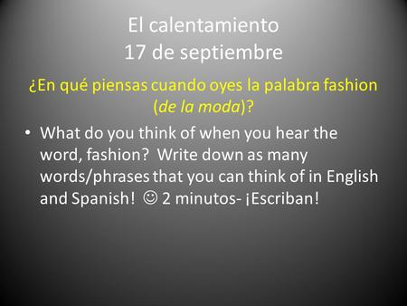El calentamiento 17 de septiembre ¿En qué piensas cuando oyes la palabra fashion (de la moda)? What do you think of when you hear the word, fashion? Write.
