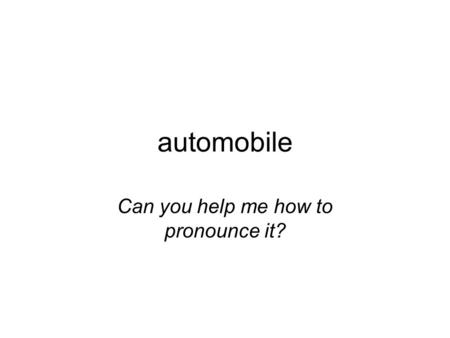 Automobile Can you help me how to pronounce it?. automobile Can you help me how to pronounce it?