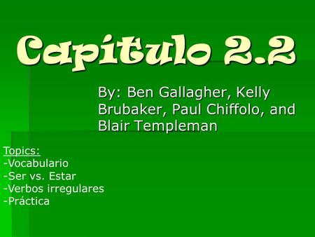 Capítulo 2.2 By: Ben Gallagher, Kelly Brubaker, Paul Chiffolo, and Blair Templeman Topics: -Vocabulario -Ser vs. Estar -Verbos irregulares -Práctica.