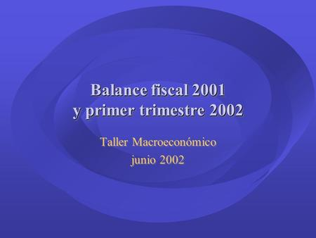 Balance fiscal 2001 y primer trimestre 2002 Taller Macroeconómico junio 2002 Taller Macroeconómico junio 2002.