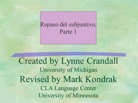 Created by Lynne Crandall University of Michigan Revised by Mark Kondrak CLA Language Center University of Minnesota Repaso del subjuntivo, Parte 1.