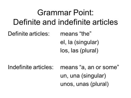 "Grammar Point: Definite and indefinite articles Definite articles: means ""the"" el, la (singular) los, las (plural) Indefinite articles:means ""a, an or."
