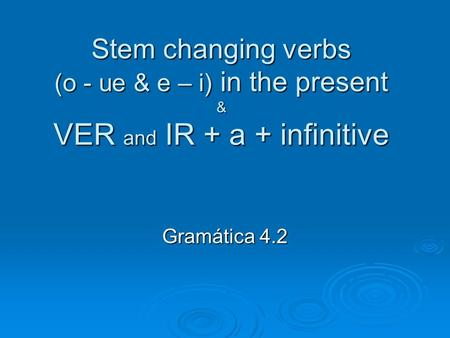 Stem changing verbs (o - ue & e – i) in the present & VER and IR + a + infinitive Gramática 4.2.