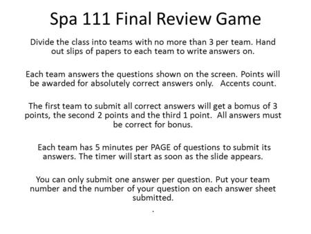 Spa 111 Final Review Game Divide the class into teams with no more than 3 per team. Hand out slips of papers to each team to write answers on. Each team.