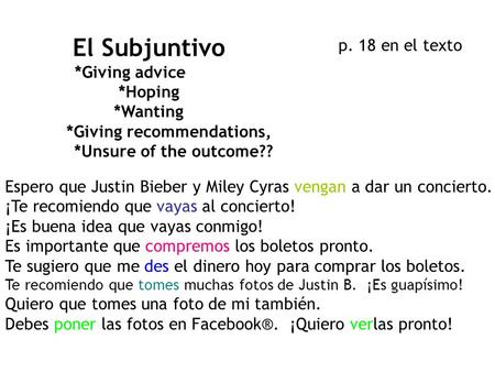 El Subjuntivo *Giving advice *Hoping *Wanting *Giving recommendations, *Unsure of the outcome?? Espero que Justin Bieber y Miley Cyras vengan a dar un.