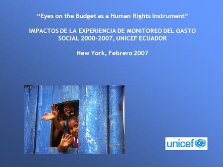 """Eyes on the Budget as a Human Rights Instrument"" IMPACTOS DE LA EXPERIENCIA DE MONITOREO DEL GASTO SOCIAL 2000-2007, UNICEF ECUADOR New York, Febrero."