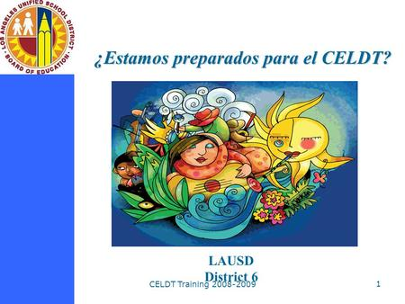 CELDT Training 2008-2009 1 ¿Estamos preparados para el CELDT? LAUSD District 6.