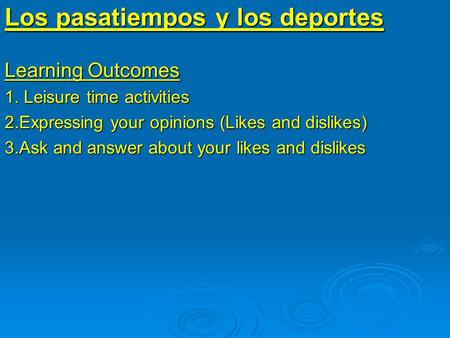 Learning Outcomes 1. Leisure time activities 2.Expressing your opinions (Likes and dislikes) 3.Ask and answer about your likes and dislikes Los pasatiempos.