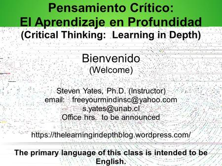 Pensamiento Crítico: El Aprendizaje en Profundidad (Critical Thinking: Learning in Depth) Bienvenido (Welcome) Steven Yates, Ph.D. (Instructor) email:
