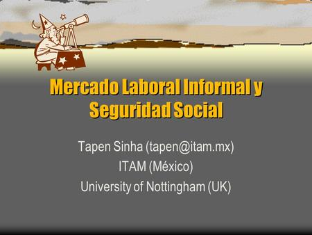 Mercado Laboral Informal y Seguridad Social Tapen Sinha ITAM (México) University of Nottingham (UK)