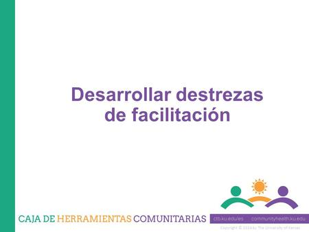Copyright © 2014 by The University of Kansas Desarrollar destrezas de facilitación.