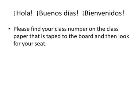 ¡Hola! ¡Buenos días! ¡Bienvenidos! Please find your class number on the class paper that is taped to the board and then look for your seat.