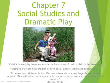 "Chapter 7 Social Studies and Dramatic Play ""Children's everyday experiences are the foundation of their social studies learning."" ""Dramatic Play can help."
