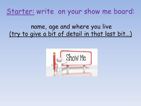 Starter: write on your show me board: name, age and where you live (try to give a bit of detail in that last bit…)