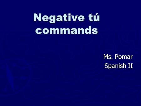 Negative tú commands Ms. Pomar Spanish II. When would I use negative tú commands? ► When you're telling your friend, younger sibling, etc. not to do something!