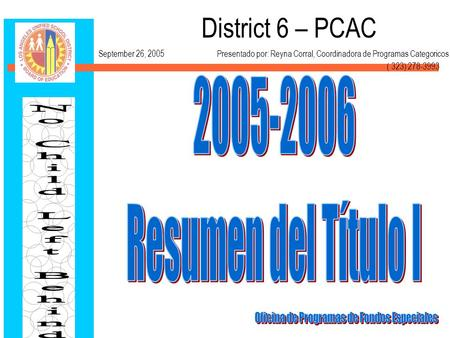 District 6 – PCAC September 26, 2005 Presentado por: Reyna Corral, Coordinadora de Programas Categoricos ( 323) 278-3993.