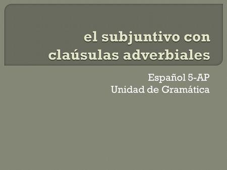 Español 5-AP Unidad de Gramática.  MUST have subject change in the sentence. If not, then the infinitive is used (without que).  The situation in the.
