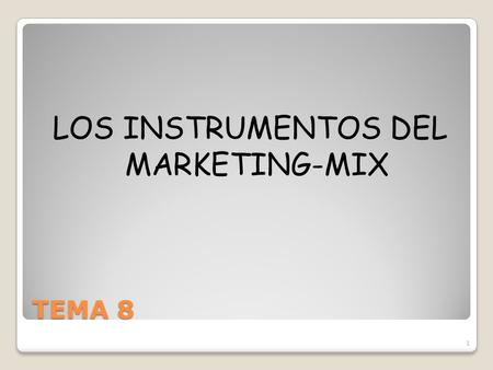 TEMA 8 LOS INSTRUMENTOS DEL MARKETING-MIX 1. MARKETING-MIX INFORMACIÓN DE PARTIDA : -Necesidades insatisfechas del mercado. -Limitaciones financieras,