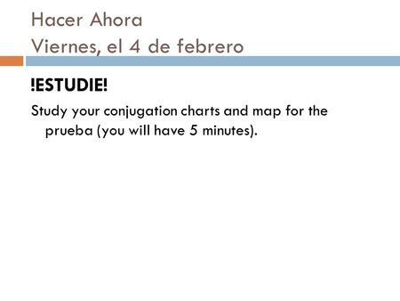 Hacer Ahora Viernes, el 4 de febrero !ESTUDIE! Study your conjugation charts and map for the prueba (you will have 5 minutes).