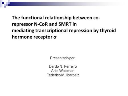 The functional relationship between co- repressor N-CoR and SMRT in mediating transcriptional repression by thyroid hormone receptor α Presentado por: