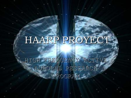 HAARP PROYECT HAARP PROYECT HIGH FREQUENCY ACTIVE AURORAL RESEARCH PROGRAM.