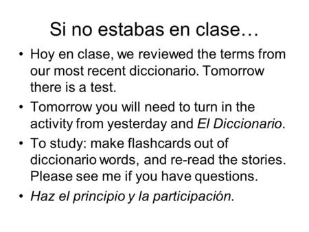 Si no estabas en clase… Hoy en clase, we reviewed the terms from our most recent diccionario. Tomorrow there is a test. Tomorrow you will need to turn.