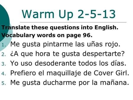 Warm Up 2-5-13 Translate these questions into English. Vocabulary words on page 96. 1. Me gusta pintarme las uñas rojo. 2. ¿A que hora te gusta despertarte?