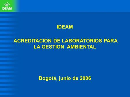 IDEAM ACREDITACION DE LABORATORIOS PARA LA GESTION AMBIENTAL Bogotá, junio de 2006.