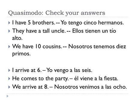 Quasimodo: Check your answers  I have 5 brothers. -- Yo tengo cinco hermanos.  They have a tall uncle. -- Ellos tienen un tío alto.  We have 10 cousins.