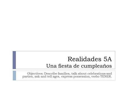 Realidades 5A Una fiesta de cumpleaños Objectives: Describe families, talk about celebrations and parties, ask and tell ages, express possession, verbo.